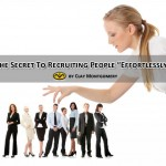 "The Secret To Recruiting People ""Effortlessly"""